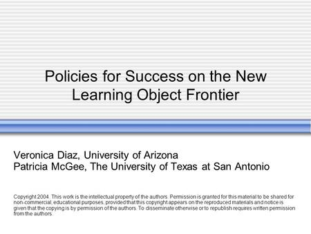 Policies for Success on the New Learning Object Frontier Veronica Diaz, University of Arizona Patricia McGee, The University of Texas at San Antonio Copyright.