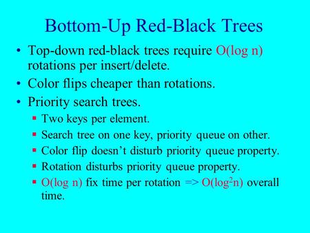 Bottom-Up Red-Black Trees Top-down red-black trees require O(log n) rotations per insert/delete. Color flips cheaper than rotations. Priority search trees.