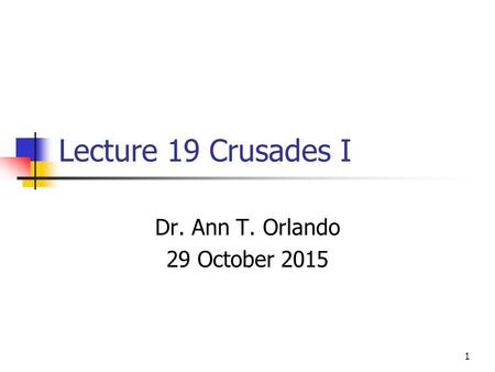 Lecture 19 Crusades I Dr. Ann T. Orlando 29 October 2015 1.