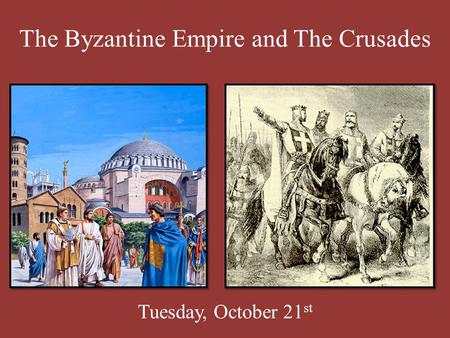 The Byzantine Empire and The Crusades Tuesday, October 21 st.