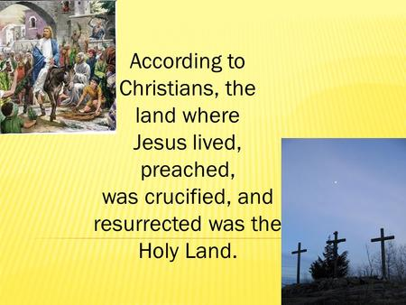 According to Christians, the land where Jesus lived, preached, was crucified, and resurrected was the Holy Land.
