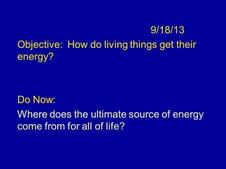 9/18/13 Objective: How do living things get their energy? Do Now: Where does the ultimate source of energy come from for all of life?