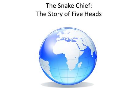 The Snake Chief: The Story of Five Heads. THERE WAS ONCE a man who had two beautiful daughters. He learned that the chief of a faraway village was seeking.