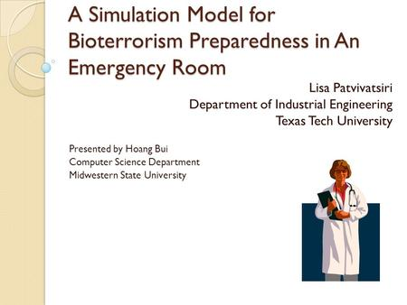 A Simulation Model for Bioterrorism Preparedness in An Emergency Room Lisa Patvivatsiri Department of Industrial Engineering Texas Tech University Presented.