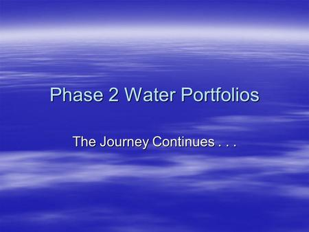 Phase 2 Water Portfolios The Journey Continues....