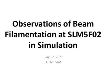 Observations of Beam Filamentation at SLM5F02 in Simulation July 22, 2011 C. Tennant.