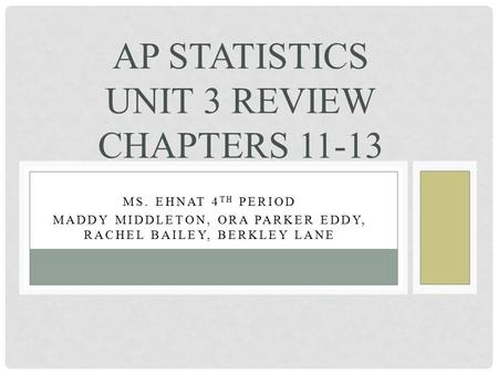 MS. EHNAT 4 TH PERIOD MADDY MIDDLETON, ORA PARKER EDDY, RACHEL BAILEY, BERKLEY LANE AP STATISTICS UNIT 3 REVIEW CHAPTERS 11-13.