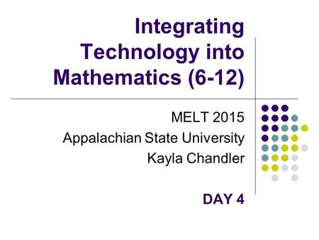 Integrating Technology into Mathematics (6-12) MELT 2015 Appalachian State University Kayla Chandler DAY 4.