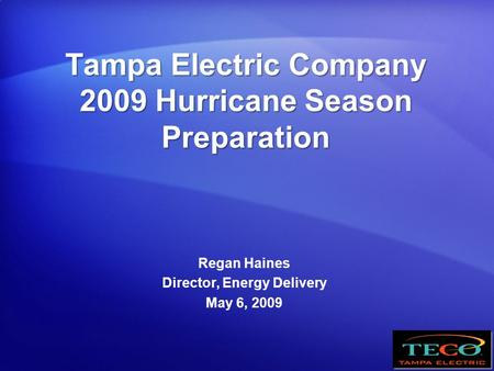 Tampa Electric Company 2009 Hurricane Season Preparation Regan Haines Director, Energy Delivery May 6, 2009.