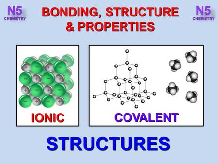 STRUCTURES BONDING, STRUCTURE & PROPERTIES IONIC COVALENT.