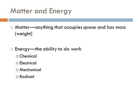 Matter and Energy  Matter—anything that occupies space and has mass (weight)  Energy—the ability to do work  Chemical  Electrical  Mechanical  Radiant.