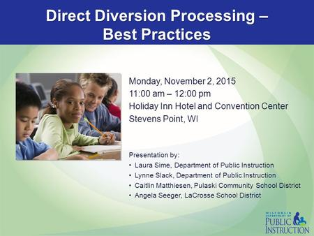 Direct Diversion Processing – Best Practices Monday, November 2, 2015 11:00 am – 12:00 pm Holiday Inn Hotel and Convention Center Stevens Point, WI Presentation.