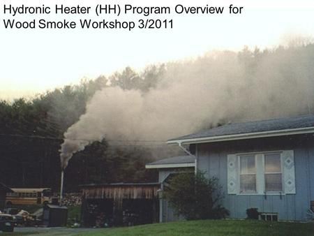 1 Hydronic Heater (HH) Program Overview for Wood Smoke Workshop 3/2011.