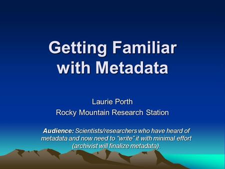 Getting Familiar with Metadata Laurie Porth Rocky Mountain Research Station Audience: Scientists/researchers who have heard of metadata and now need to.
