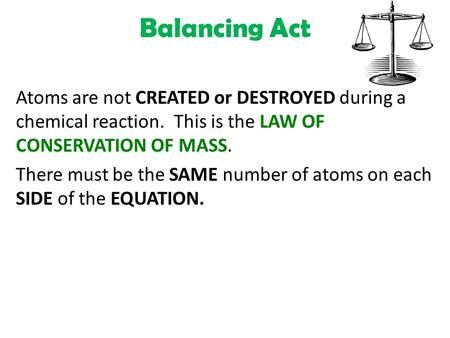 Balancing Act Atoms are not CREATED or DESTROYED during a chemical reaction. This is the LAW OF CONSERVATION OF MASS. There must be the SAME number of.