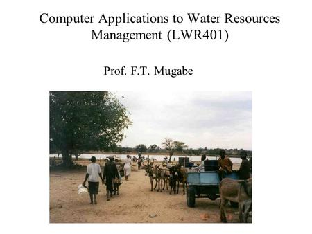 Prof. F.T. Mugabe Computer Applications to Water Resources Management (LWR401)
