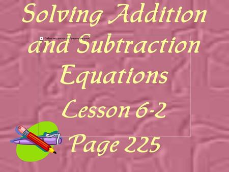 Solving Addition and Subtraction Equations Lesson 6-2 Page 225.