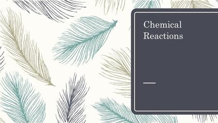 Chemical Reactions. Opener – Copy question and answer – How many types of reactions will we learn? – A. two – B. three – C. four – D. five.