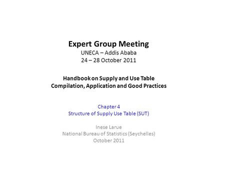 Expert Group Meeting UNECA – Addis Ababa 24 – 28 October 2011 Handbook on Supply and Use Table Compilation, Application and Good Practices Chapter 4 Structure.