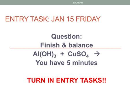 ENTRY TASK: JAN 15 FRIDAY Question: Finish & balance Al(OH) 3 + CuSO 4  You have 5 minutes TURN IN ENTRY TASKS!! MAYHAN.