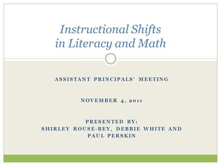 ASSISTANT PRINCIPALS' MEETING NOVEMBER 4, 2011 PRESENTED BY: SHIRLEY ROUSE-BEY, DEBBIE WHITE AND PAUL PERSKIN Instructional Shifts in Literacy and Math.
