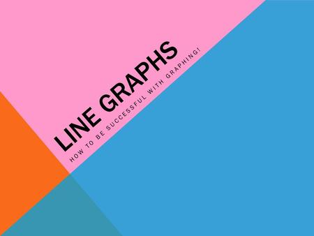 LINE GRAPHS HOW TO BE SUCCESSFUL WITH GRAPHING!.