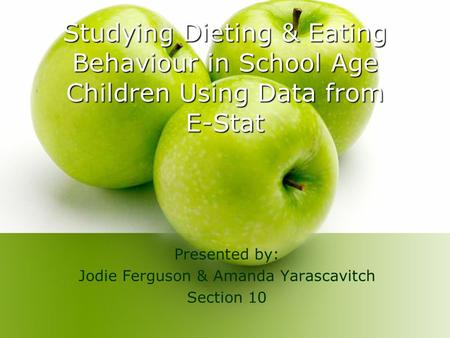 Studying Dieting & Eating Behaviour in School Age Children Using Data from E-Stat Presented by: Jodie Ferguson & Amanda Yarascavitch Section 10.