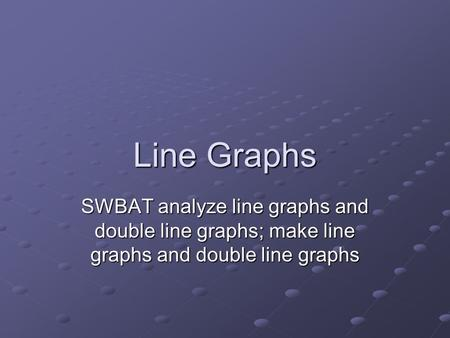 Line Graphs SWBAT analyze line graphs and double line graphs; make line graphs and double line graphs.