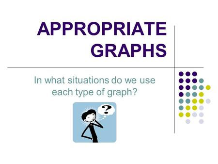 APPROPRIATE GRAPHS In what situations do we use each type of graph?