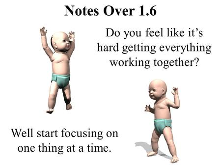 Notes Over 1.6 Do you feel like it's hard getting everything working together? Well start focusing on one thing at a time.