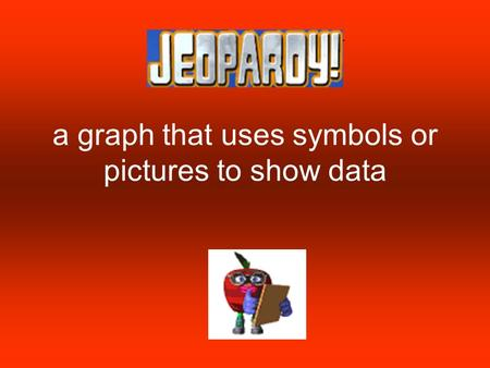Math Jeopardy a graph that uses symbols or pictures to show data.