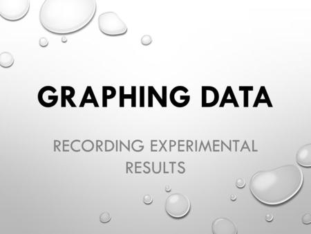 GRAPHING DATA RECORDING EXPERIMENTAL RESULTS. EXPERIMENTS CONTROL GROUP ALL CONDITIONS STAY THE SAME. RESULTS ARE COMPARED TO EXPERIMENTAL GROUP. EXPERIMENTAL.