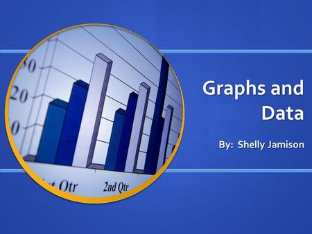 Graphs and Data By: Shelly Jamison. Bar Graph Use a bar graph to compare data Use a bar graph to compare data.
