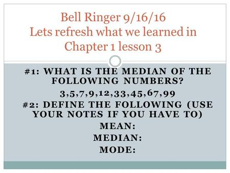 #1: WHAT IS THE MEDIAN OF THE FOLLOWING NUMBERS? 3,5,7,9,12,33,45,67,99 #2: DEFINE THE FOLLOWING (USE YOUR NOTES IF YOU HAVE TO) MEAN: MEDIAN: MODE: Bell.