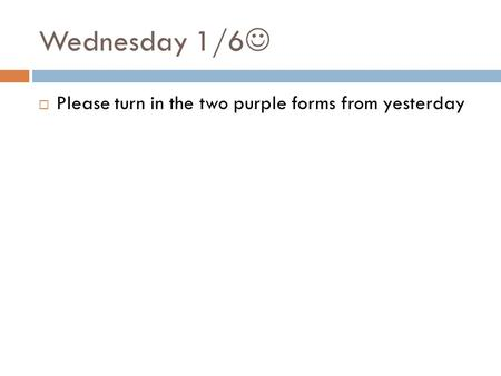 Wednesday 1/6  Please turn in the two purple forms from yesterday.