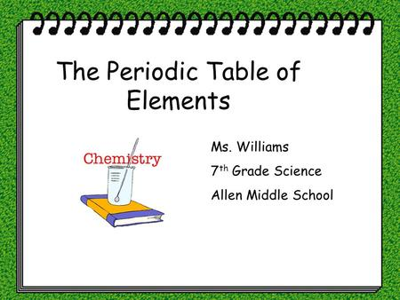 The Periodic Table of Elements Ms. Williams 7 th Grade Science Allen Middle School.