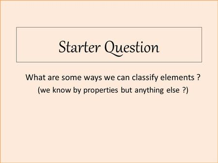 Starter Question What are some ways we can classify elements ? (we know by properties but anything else ?)