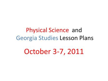 Physical Science and Georgia Studies Lesson Plans October 3-7, 2011.