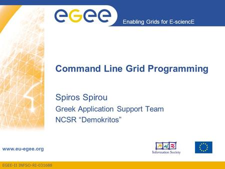 "EGEE-II INFSO-RI-031688 Enabling Grids for E-sciencE www.eu-egee.org Command Line Grid Programming Spiros Spirou Greek Application Support Team NCSR ""Demokritos"""