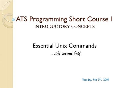 ATS Programming Short Course I INTRODUCTORY CONCEPTS Tuesday, Feb 3 rd, 2009 Essential Unix Commands …the second half.