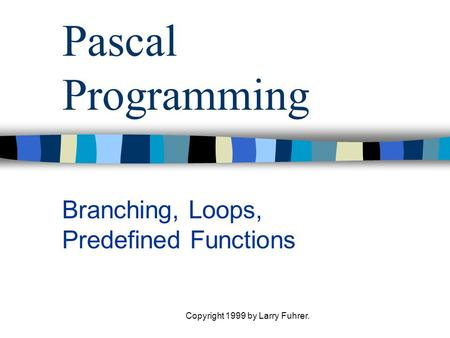 Copyright 1999 by Larry Fuhrer. Pascal Programming Branching, Loops, Predefined Functions.