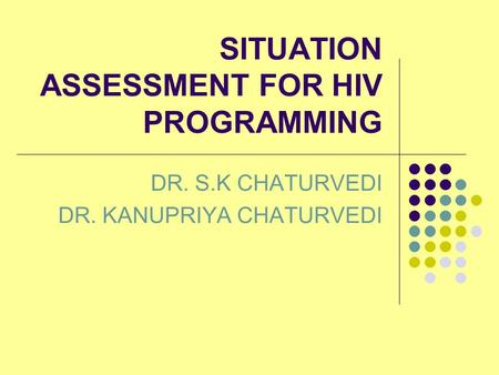 SITUATION ASSESSMENT FOR HIV PROGRAMMING DR. S.K CHATURVEDI DR. KANUPRIYA CHATURVEDI.