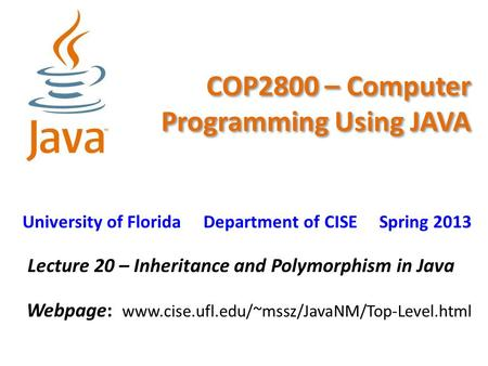 COP2800 – Computer Programming Using JAVA University of Florida Department of CISE Spring 2013 Lecture 20 – Inheritance and Polymorphism in Java Webpage: