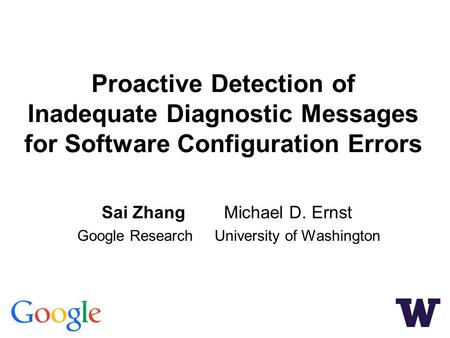 Proactive Detection of Inadequate Diagnostic Messages for Software Configuration Errors Sai Zhang Michael D. Ernst Google Research University of Washington.