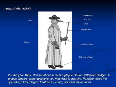 starter activity It is the year 1665. You are about to meet a plague doctor, Nathaniel Hodges. In groups prepare some questions you may wish to ask him.