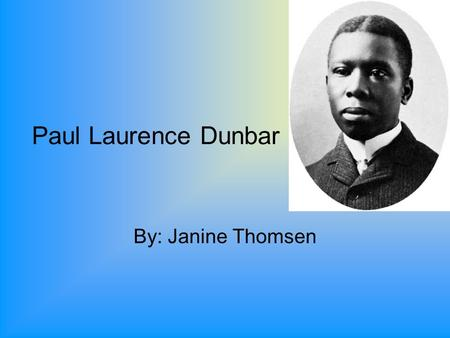 Paul Laurence Dunbar By: Janine Thomsen. Biography Born in Dayton Ohio on June 27, 1872. Died at the age of 33. He wrote a large body of dialect poems,