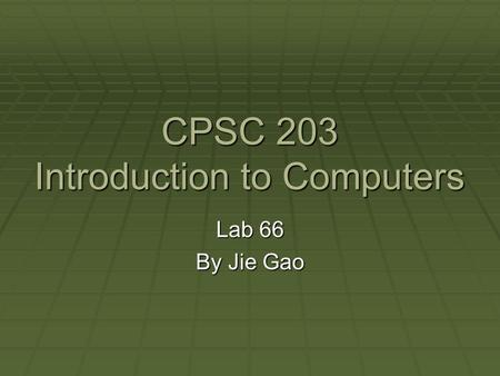 CPSC 203 Introduction to Computers Lab 66 By Jie Gao.