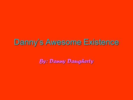 Danny'sAwesomeExistence Danny's Awesome Existence By: Danny Daugherty.