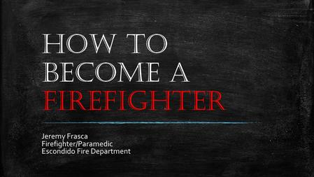HOW TO BECOME A FIREFIGHTER Jeremy Frasca Firefighter/Paramedic Escondido Fire Department.