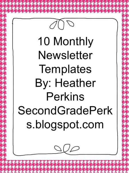 10 Monthly Newsletter Templates By: Heather Perkins SecondGradePerk s.blogspot.com.